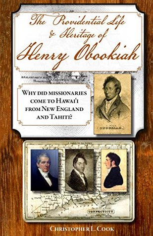 The Providential Life & Heritage of Henry Obookiah: Why Did Missionaries from New England and Tahiti Come to Hawaii?  by  Christopher L Cook