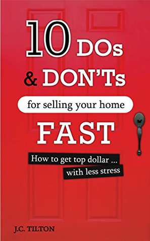 10 Dos & Donts For Selling Your Home FAST: How to get top dollar...with less stress  by  J.C. Tilton