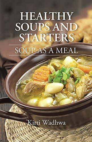 HEALTHY SOUPS AND STARTERS: SOUP AS A MEAL  by  Kirti Wadhwa