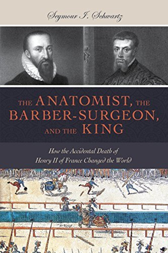 The Anatomist, the Barber-Surgeon, and the King: How the Accidental Death of Henry II of France Changed the World (Gateway Bookshelf)  by  Seymour I. Schwartz