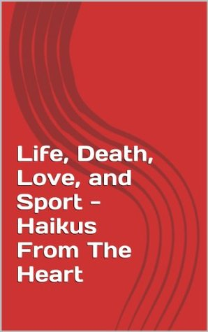 Life, Death, Love, and Sport - Haikus From The Heart  by  Kyle Sherman