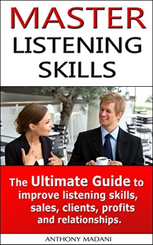 Master Listening Skills - The Ultimate Guide to Improve Listening Skills, Sales,Clients, Profits, and Relationships: Active listening skills, effective ... Communicate, Communication, Parenting  by  Anthony Madani