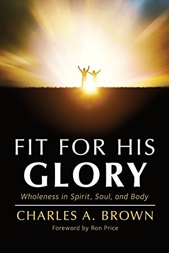 Fit For His Glory: Wholeness in Spirit, Soul, and Body Charles A. Brown