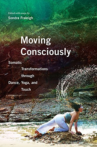Moving Consciously: Somatic Transformations through Dance, Yoga, and Touch Sondra Fraleigh
