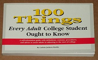 100 things every adult college student ought to know: A self-orientation guide with definitions, customs, procedures, and advice to assist adults in adjusting to the start of college  by  Carlette Jackson Hardin