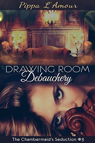 Drawing Room Debauchery: A Downton Abbey era Erotic Serialized Novel (The Chambermaids Seduction Book 3)  by  Pippa LAmour