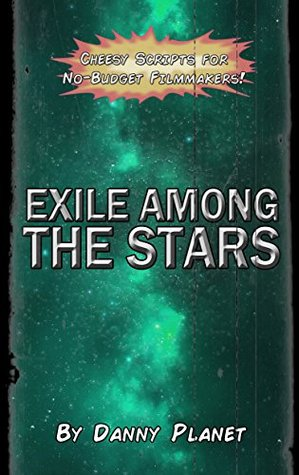 Exile Among the Stars (Cheesy Scripts for No-Budget Filmmakers Book 2)  by  Danny Planet