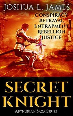 SECRET KNIGHT: Conspiracy - Betrayal - Entrapment - Rebellion - Justice: Arthurian Saga Series (Books 1-5)  by  Joshua Elliot James