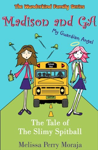 Madison and GA (My Guardian Angel) - The Tale of the Slimy Spitball (The Wunderkind Family Book 1) Melissa Perry Moraja