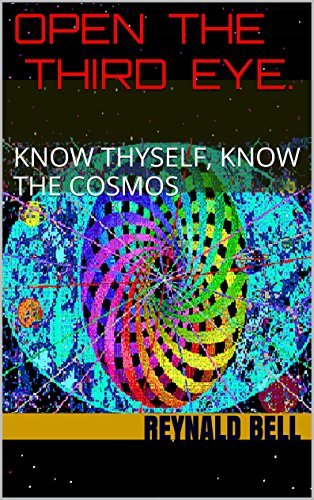 OPEN THE THIRD EYE.: KNOW THYSELF, KNOW THE COSMOS Reynald Bell