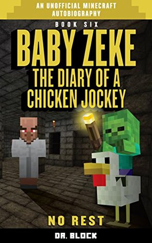 Baby Zeke: No Rest: The diary of a chicken jockey, book 6 (an unofficial Minecraft autobiography) (Baby Zeke the Chicken Jockey)  by  Dr. Block