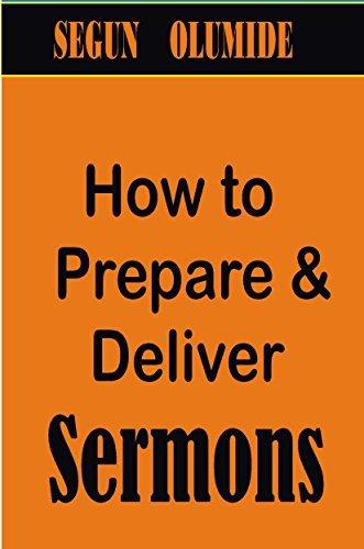 How to Prepare and Deliver Sermons: Homiletics SEGUN OLUMIDE