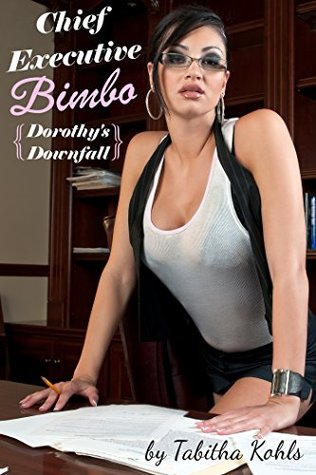 Chief Executive Bimbo (Bimbo Transformation Erotica): Dorothys Downfall  by  Tabitha Kohls