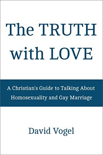 The Truth with Love: A Christians Guide to Talking About Homosexuality and Gay Marriage  by  David Vogel