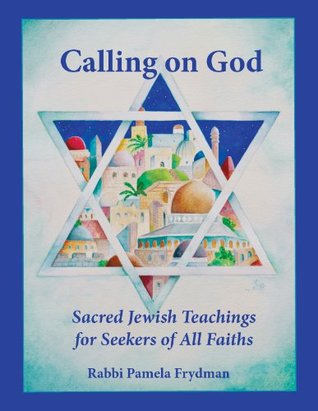 Calling on God: Sacred Jewish Teaching for Seekers of All Faiths Rabbi Pamela Frydman