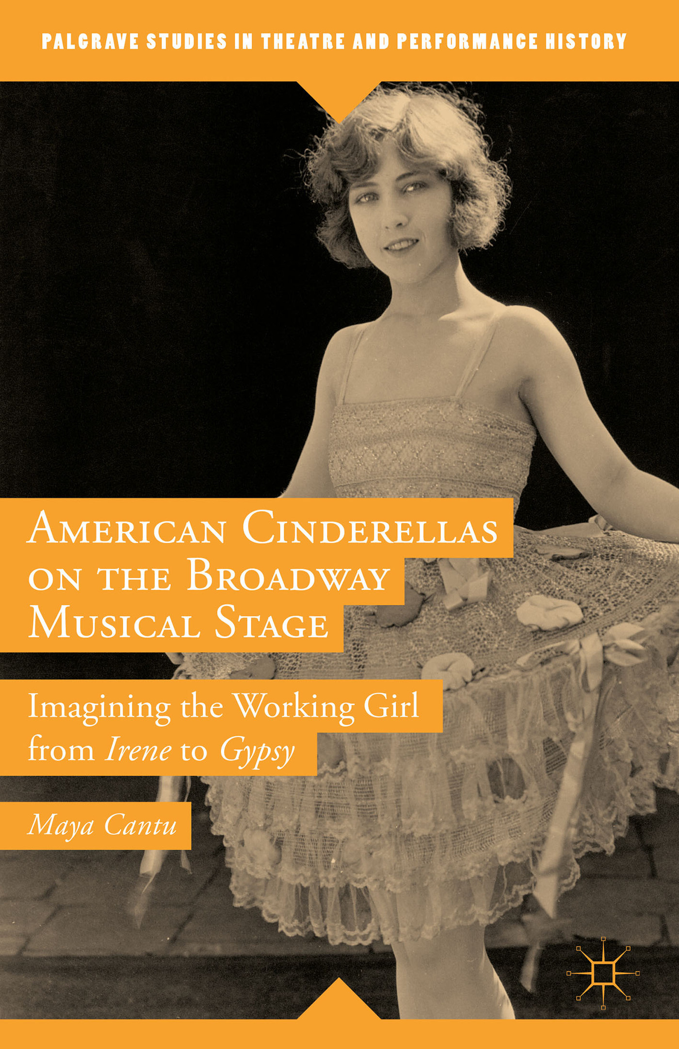 American Cinderellas on the Broadway Musical Stage: Imagining the Working Girl from Irene to Gypsy Maya Cantu