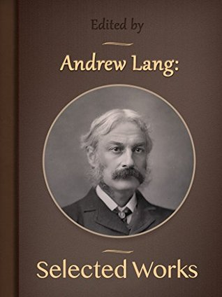 Andrew Lang: Selected Works (Annotated) Andrew Lang