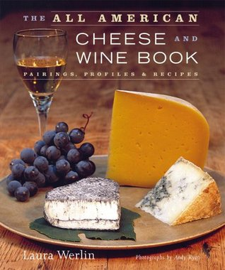 The All-American Cheese and Wine: Pairings, Profiles & Recipes Laura Werlin