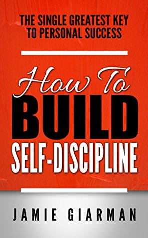 Self Discipline: How To Build Self Discipline - The Single Greatest Key To Personal Success  by  Jamie Giarman