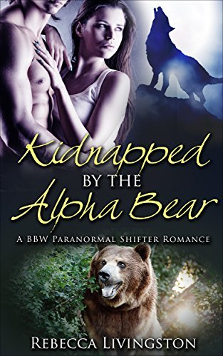 Kidnapped the Alpha Bear: A BBW Paranormal Shifter Romance by Rebecca Livingston