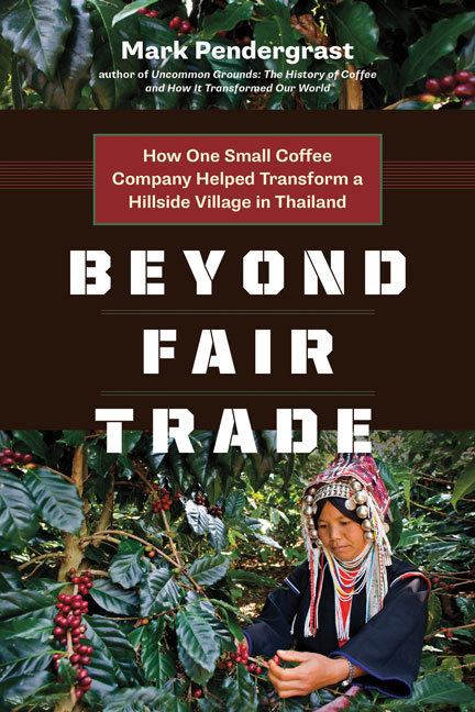 Beyond Fair Trade: How One Small Coffee Company Helped Transform a Hillside Village in Thailand  by  Mark Pendergrast