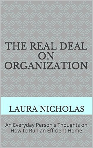 The Real Deal on Organization: An Everyday Persons Thoughts on How to Run an Efficient Home  by  Laura Nicholas