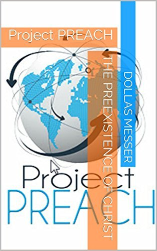 The Preexistence of Christ: Project PREACH (Theme 1 - The Person of Christ) Dollas Messer