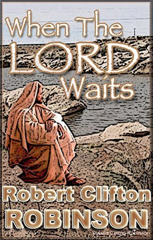 When The Lord Waits: His Plans And Purposes In All Things Robert Clifton Robinson