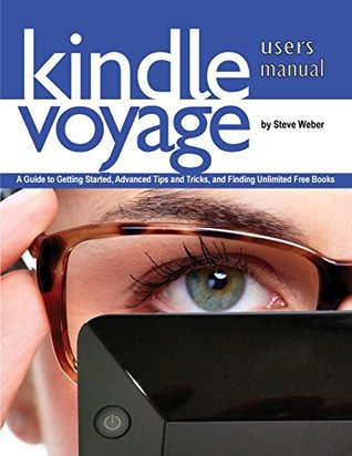 Kindle Voyage Users Manual: A Guide to Getting Started, Advanced Tips and Tricks, and Finding Unlimited Free Books  by  Steve Weber