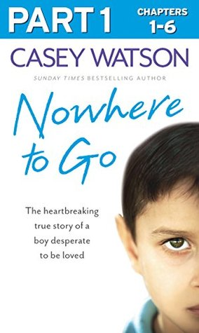 Nowhere to Go: Part 1 of 3: The heartbreaking true story of a boy desperate to be loved Casey Watson