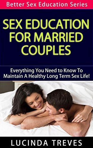 Sex Education For Married Couples - Everything You Need to Know To Maintain A Healthy Long Term Sex Life! (Better Sex Education Series Book 4) Lucinda Treves