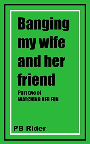Banging My Wife and Her Friend: Part two of Watching Her Fun P.B. Rider