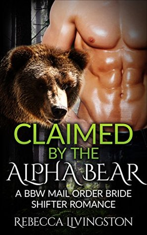 Shifter Romance:: Claimed  by  the Alpha Bear, A BBW Mail Order Bride Romance by Rebecca Livingston