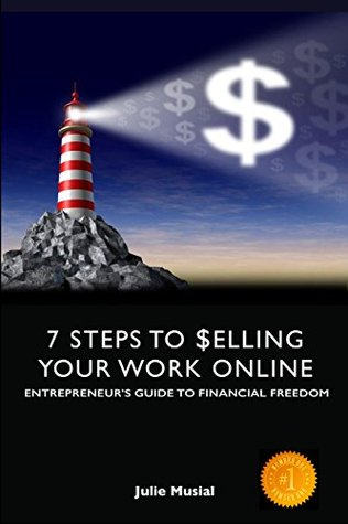 Entrepreneurs Guide To Financial Freedom: 7-Steps To Selling Your Work Online  by  Julie Musial