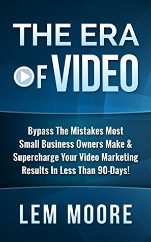 The Era Of Video: Bypass The Mistakes That Most Small Business Owners Make & Supercharge Your Video Marketing Results In Less Than 90-Days! Lem Moore