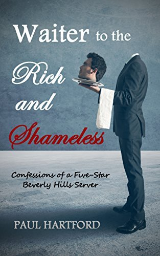 Waiter to the Rich and Shameless: Confessions of a Five-Star Beverly Hills Server  by  Paul Hartford
