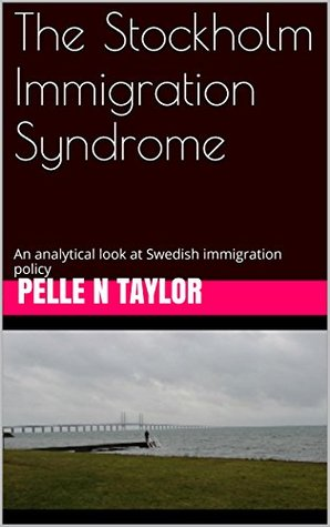 The Stockholm Immigration Syndrome: An analytical look at Swedish immigration policy  by  Pelle Neroth Taylor