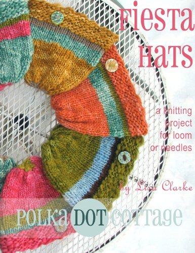 Fiesta Hats: A Knitting Project for Loom or Needles Lisa Clarke