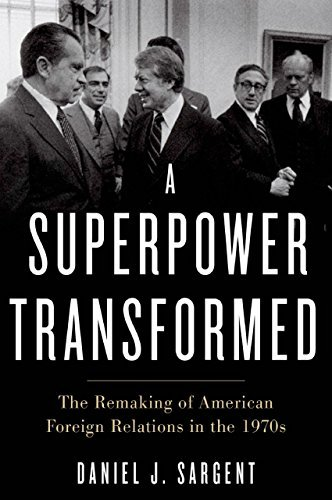 A Superpower Transformed: The Remaking of American Foreign Relations in the 1970s  by  Daniel J. Sargent