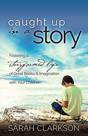 Caught Up in a Story: Fostering a Storyformed Life of Great Books & Imagination with Your Children Sarah Clarkson