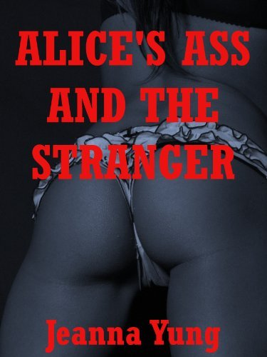 Alices Ass and the Stranger: A Rough First Anal Sex Erotica Story  by  Jeanna Yung