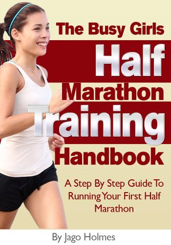 Half Marathon Training (The Busy Girls Half Marathon Training Handbook - A Step By Step Guide To Running Your First Half Marathon) Jago Holmes