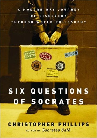 Six Questions of Socrates: A Modern-Day Journey of Discovery Through World Philosophy  by  Christopher Phillips