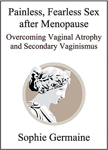 Painless, Fearless Sex after Menopause: Overcoming Vaginal Atrophy and Secondary Vaginismus  by  Sophie Germaine