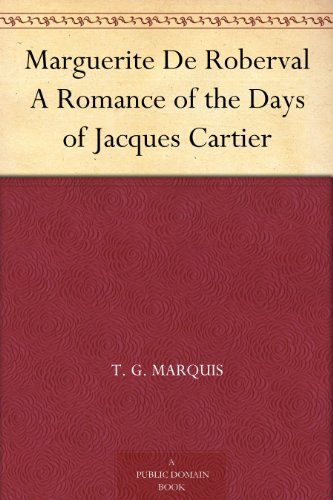 Marguerite De Roberval A Romance of the Days of Jacques Cartier T. G. Marquis