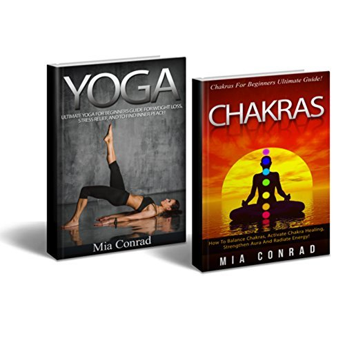 Yoga Chakras Bundle Box Set! - Yoga: Yoga For Beginners, Weight Loss, Stress Relief, Inner Peace! - Chakras: How To Balance Chakras, Activate Healing, ... Yoga For Beginners, Tai Chi, Kundalini) Mia Conrad