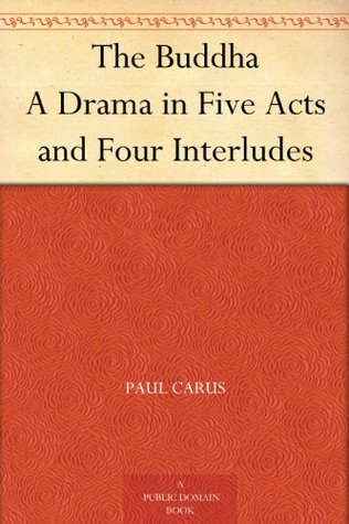 The Buddha A Drama in Five Acts and Four Interludes  by  Paul Carus