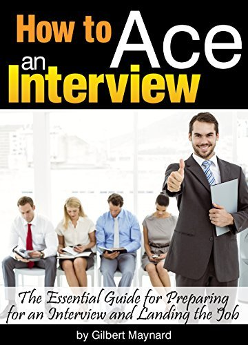 How to Ace an Interview: The Essential Guide for Preparing for an Interview and Landing the Job - Gilbert Maynard