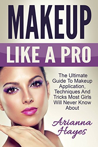 Makeup Like A Pro: The Ultimate Guide to Makeup Application, Techniques and Tricks Most Girls Will Never Know About  by  Arianna Hayes