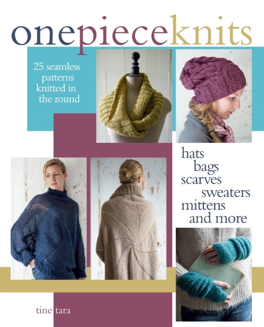 One-Piece Knits: 25 Seamless Patterns Knitted in the Round-Hats, Bags, Scarves, Sweaters, Mittens and More  by  Tine Tara